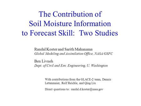 The Contribution of Soil Moisture Information to Forecast Skill: Two Studies Randal Koster and Sarith Mahanama Global Modeling and Assimilation Office,