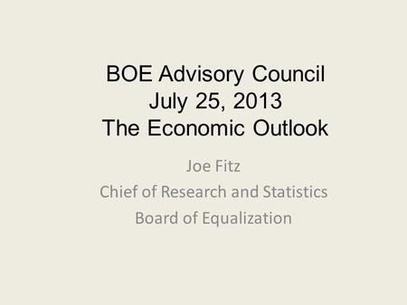 BOE Advisory Council July 25, 2013 The Economic Outlook Joe Fitz Chief of Research and Statistics Board of Equalization.