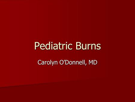 Pediatric Burns Carolyn O'Donnell, MD. Epidemiology Worldwide: Worldwide: Young children- 60-80% scalds Older children- fire injury more likely >/= 5.