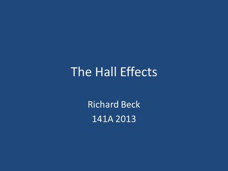 The Hall Effects Richard Beck 141A 2013. Hall Effect Discovery The physics behind it Applications Personal experiments 2Richard Beck - Physics 141A, 2013.