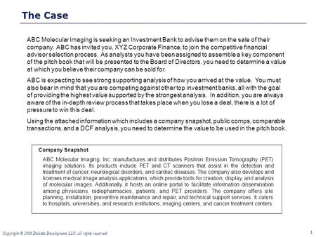 1 Copyright © 2006 Deloitte Development LLC. All rights reserved. The Case ABC Molecular Imaging is seeking an Investment Bank to advise them on the sale.