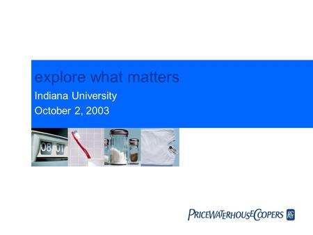 Explore what matters Indiana University October 2, 2003.