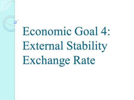 Economic Goal 4: External Stability Exchange Rate.