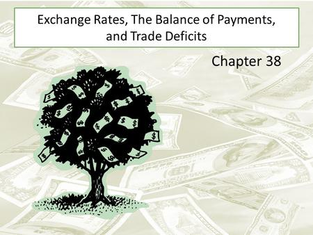 Exchange Rates, The Balance of Payments, and Trade Deficits Chapter 38.