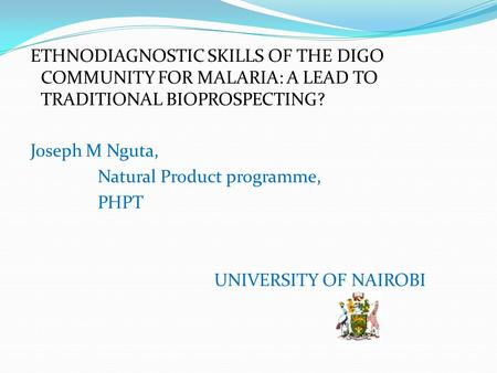 ETHNODIAGNOSTIC SKILLS OF THE DIGO COMMUNITY FOR MALARIA: A LEAD TO TRADITIONAL BIOPROSPECTING? Joseph M Nguta, Natural Product programme, PHPT UNIVERSITY.