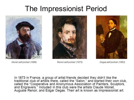 "The Impressionist Period In 1873 in France, a group of artist friends decided they didn't like the traditional club of artists there, called the ""Salon,"""