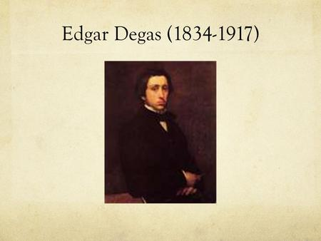 Edgar Degas (1834-1917). Born in Paris, France American born Mom & French born Dad Wealthy family Dad wanted him to be a lawyer but also wanted him to.