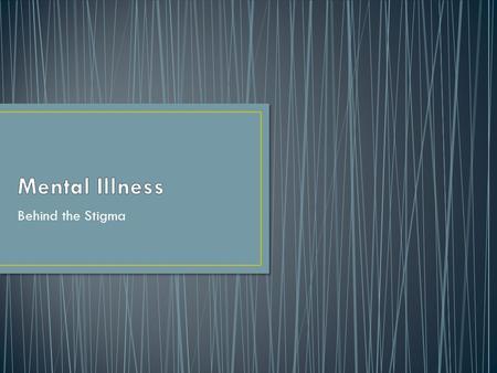 Behind the Stigma. Mental Illness Instructions: Think about the first things that come to mind when you think of mental illness or a person with mental.