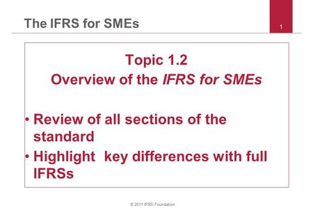 © 2011 IFRS Foundation 1 The IFRS for SMEs Topic 1.2 Overview of the IFRS for SMEs Review of all sections of the standard Highlight key differences with.