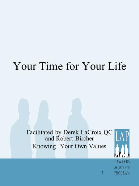 Your Time for Your Life Facilitated by Derek LaCroix QC and Robert Bircher Knowing Your Own Values 1.