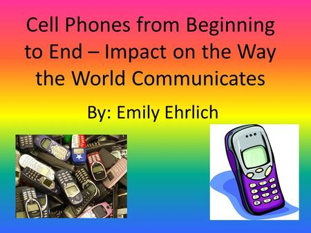 Cell Phones from Beginning to End – Impact on the Way the World Communicates By: Emily Ehrlich.