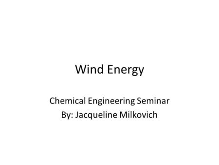Wind Energy Chemical Engineering Seminar By: Jacqueline Milkovich.
