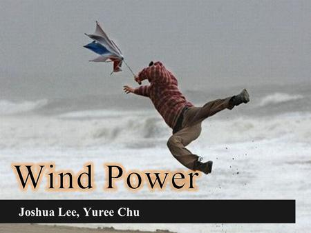 Wind Power Joshua Lee, Yuree Chu.