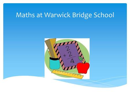Maths at Warwick Bridge School. Think of a number Double it Add on 10 Half it Take away the number you first thought of The answer is 5.