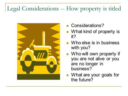 Legal Considerations -- How property is titled Considerations? What kind of property is it? Who else is in business with you? Who will own property if.