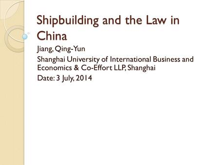Shipbuilding and the Law in China Jiang, Qing-Yun Shanghai University of International Business and Economics & Co-Effort LLP, Shanghai Date: 3 July, 2014.