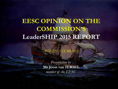 INT 221 EESC OPINION ON THE COMMISSION'S LeaderSHIP 2015 REPORT (INT 221 / CCMI 011) Presentation by Mr Joost van IERSEL member of the EESC.