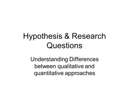 Hypothesis & Research Questions Understanding Differences between qualitative and quantitative approaches.