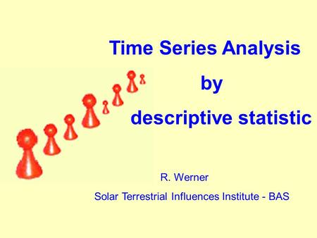 R. Werner Solar Terrestrial Influences Institute - BAS Time Series Analysis by descriptive statistic.