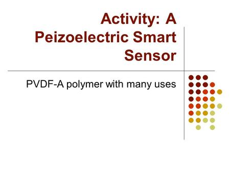 Activity: A Peizoelectric Smart Sensor PVDF-A polymer with many uses.