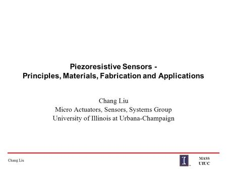 Chang Liu MASS UIUC Piezoresistive Sensors - Principles, Materials, Fabrication and Applications Chang Liu Micro Actuators, Sensors, Systems Group University.