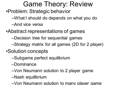 Game Theory: Review Problem: Strategic behavior –What I should do depends on what you do –And vice versa Abstract representations of games –Decision tree.