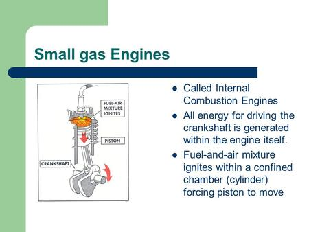 Small gas Engines Called Internal Combustion Engines All energy for driving the crankshaft is generated within the engine itself. Fuel-and-air mixture.