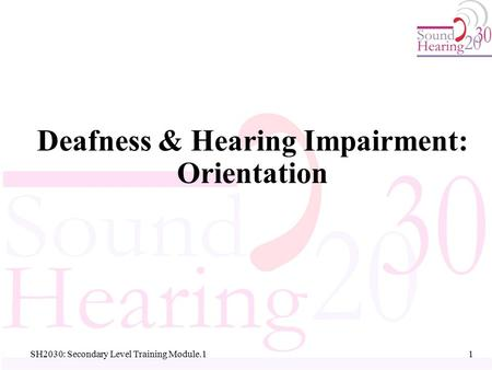 SH2030: Secondary Level Training Module.1 Deafness & Hearing Impairment: Orientation 1 1.