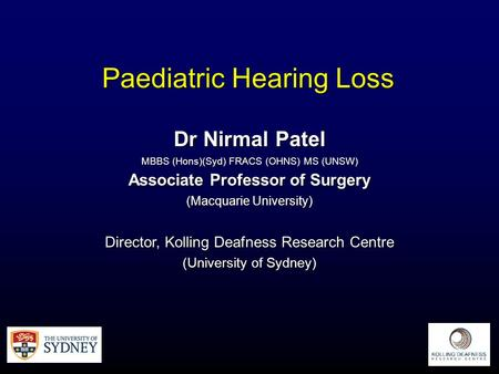 Paediatric Hearing Loss Dr Nirmal Patel MBBS (Hons)(Syd) FRACS (OHNS) MS (UNSW) Associate Professor of Surgery (Macquarie University) Director, Kolling.