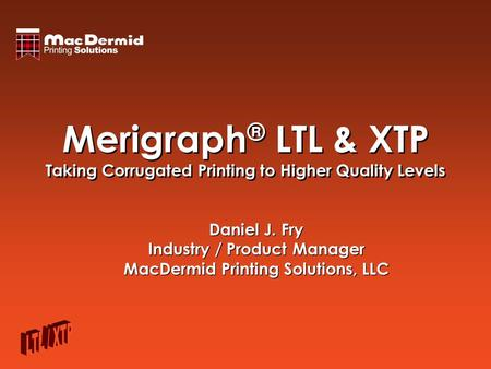 Merigraph ® LTL & XTP Taking Corrugated Printing to Higher Quality Levels Daniel J. Fry Industry / Product Manager MacDermid Printing Solutions, LLC Daniel.