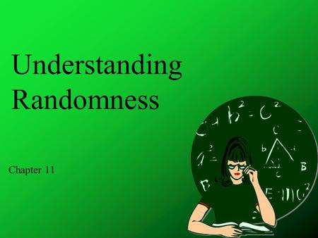 Understanding Randomness Chapter 11. Objectives Random Generating random numbers Simulation Simulation component Trial Response variable.