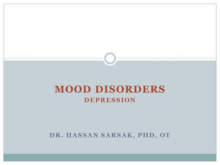 MOOD DISORDERS DEPRESSION DR. HASSAN SARSAK, PHD, OT.