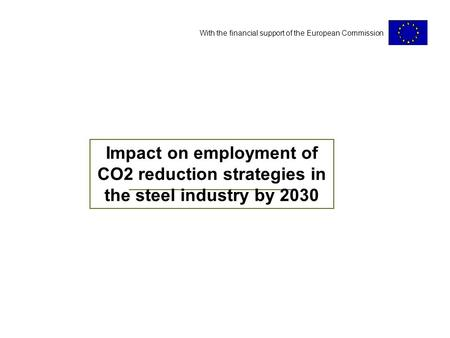 With the financial support of the European Commission Impact on employment of CO2 reduction strategies in the steel industry by 2030.