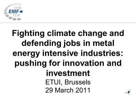 Fighting climate change and defending jobs in metal energy intensive industries: pushing for innovation and investment ETUI, Brussels 29 March 2011.
