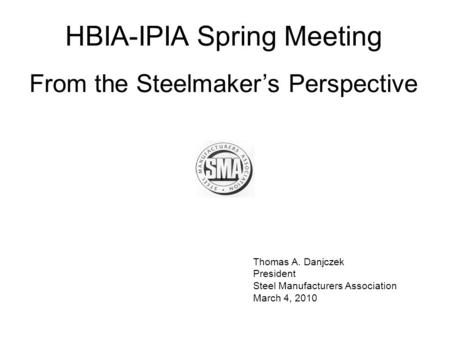 Thomas A. Danjczek President Steel Manufacturers Association March 4, 2010 HBIA-IPIA Spring Meeting From the Steelmaker's Perspective.