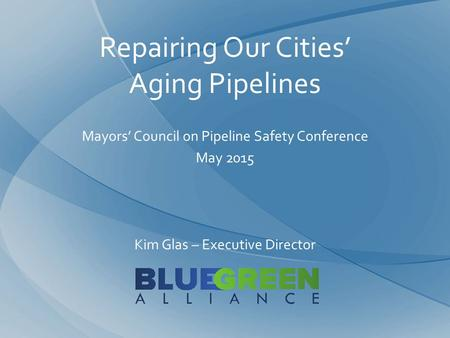 Repairing Our Cities' Aging Pipelines Mayors' Council on Pipeline Safety Conference May 2015 Kim Glas – Executive Director.