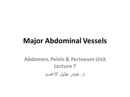 Major Abdominal Vessels Abdomen, Pelvis & Perineum Unit Lecture 7 د. حيدر جليل الأعسم.