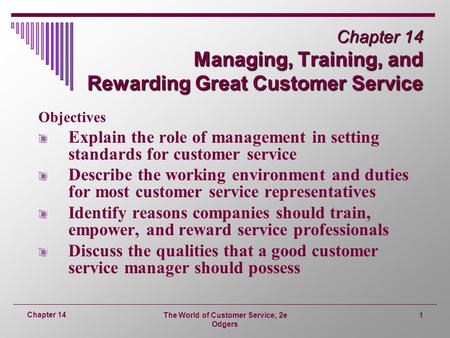 The World of Customer Service, 2e Odgers 1 Chapter 14 Chapter 14 Managing, Training, and Rewarding Great Customer Service Objectives Explain the role of.