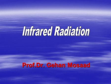 Infrared Radiation Prof.Dr. Gehan Mosaad.