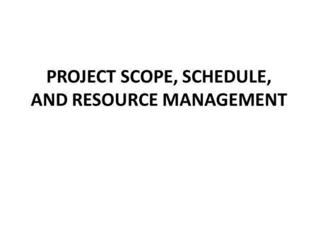 PROJECT SCOPE, SCHEDULE, AND RESOURCE MANAGEMENT.