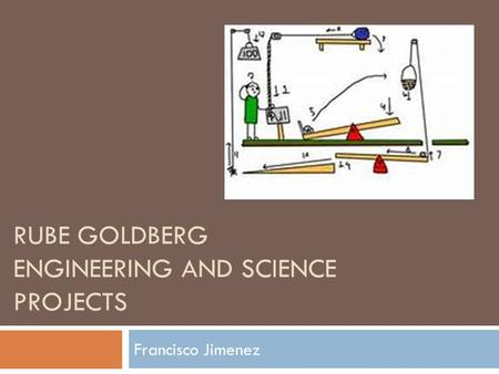 RUBE GOLDBERG ENGINEERING AND SCIENCE PROJECTS Francisco Jimenez.