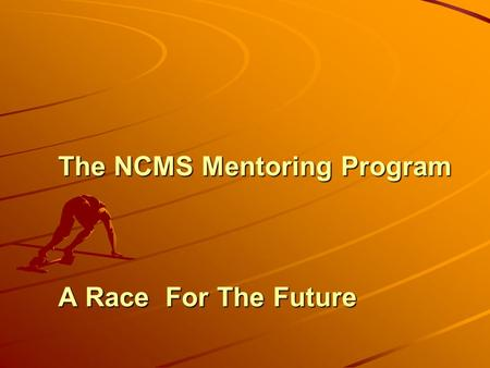 The NCMS Mentoring Program A Race For The Future.