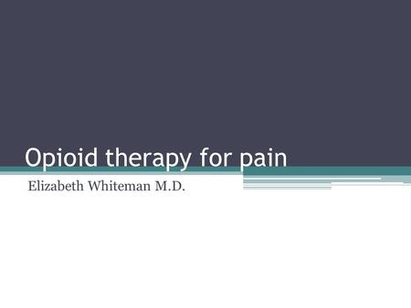 Opioid therapy for pain Elizabeth Whiteman M.D.. Goals and objectives Understand appropriate opioid use for pain Understand side effects of opioids Learn.