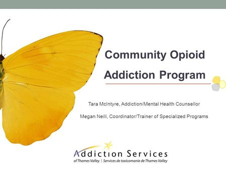 Community Opioid Addiction Program Tara McIntyre, Addiction/Mental Health Counsellor Megan Neill, Coordinator/Trainer of Specialized Programs.