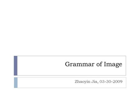 Grammar of Image Zhaoyin Jia, 03-30-2009. Problems  Enormous amount of vision knowledge:  Computational complexity  Semantic gap …… Classification,