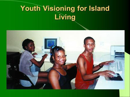Youth Visioning for Island Living. What is Youth Visioning? A process whereby young people articulate how they want their islands to develop in the future.