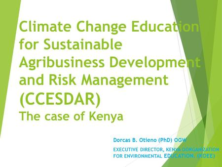 Climate Change Education for Sustainable Agribusiness Development and Risk Management (CCESDAR) The case of Kenya Dorcas B. Otieno (PhD) OGW EXECUTIVE.