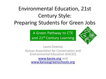 Environmental Education, 21st Century Style: Preparing Students for Green Jobs Laura Downey Kansas Association for Conservation and Environmental Education.