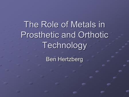 The Role of Metals in Prosthetic and Orthotic Technology Ben Hertzberg.