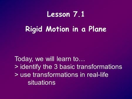 Lesson 7.1 Rigid Motion in a Plane Today, we will learn to… > identify the 3 basic transformations > use transformations in real-life situations.